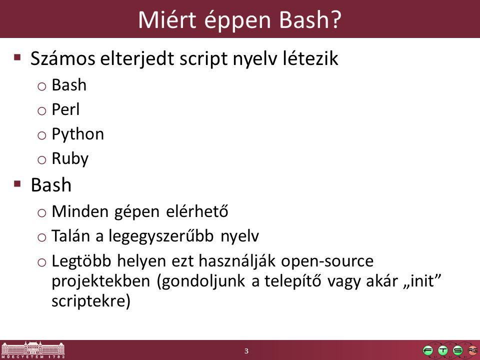 Miért éppen Bash?  Számos elterjedt script nyelv létezik o Bash o Perl o Python o Ruby  Bash o Minden gépen elérhető o Talán a legegyszerűbb nyelv o