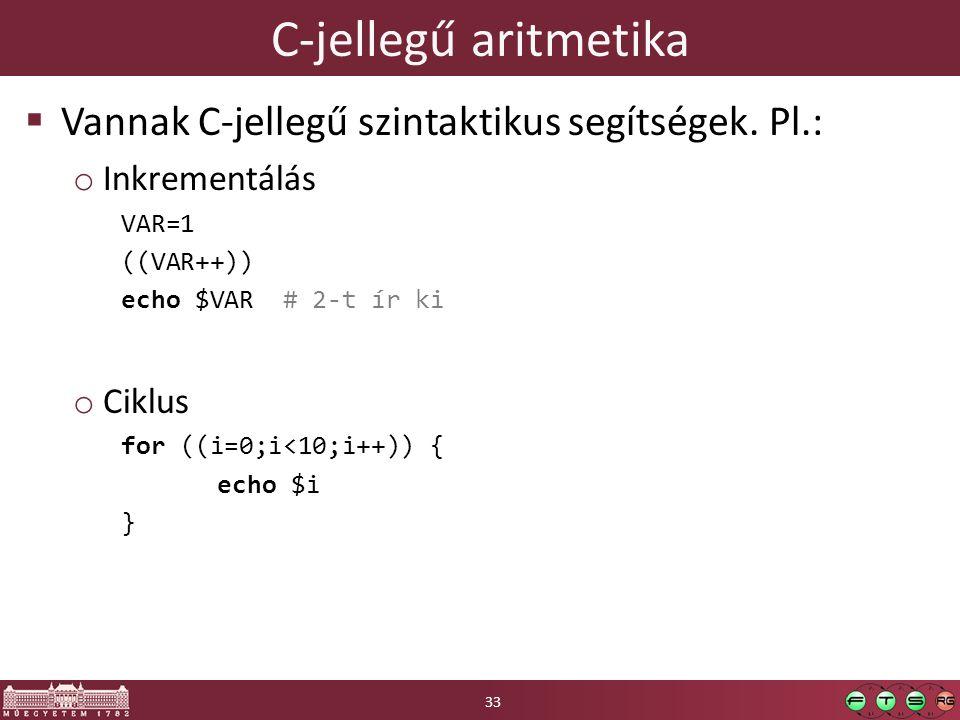 C-jellegű aritmetika  Vannak C-jellegű szintaktikus segítségek. Pl.: o Inkrementálás VAR=1 ((VAR++)) echo $VAR # 2-t ír ki o Ciklus for ((i=0;i<10;i+