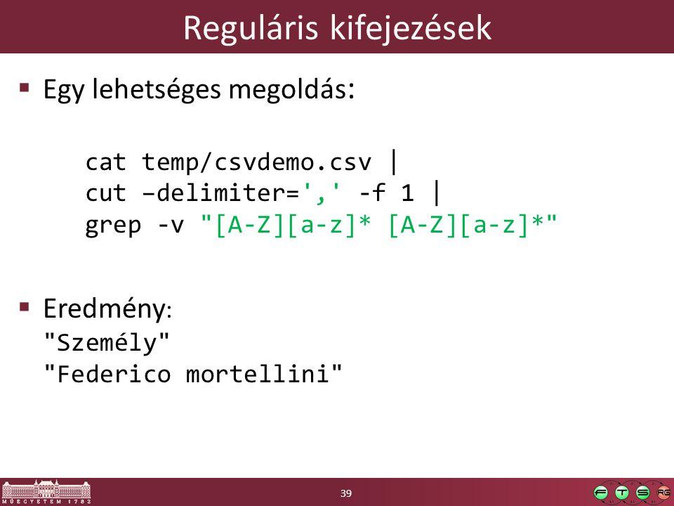 Reguláris kifejezések  Egy lehetséges megoldás : cat temp/csvdemo.csv | cut –delimiter= , -f 1 | grep -v [A-Z][a-z]* [A-Z][a-z]*  Eredmény : Személy Federico mortellini 39