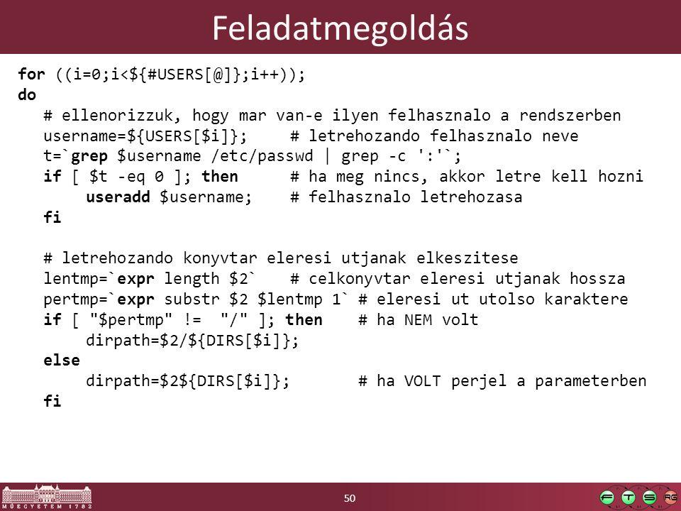 Feladatmegoldás for ((i=0;i<${#USERS[@]};i++)); do # ellenorizzuk, hogy mar van-e ilyen felhasznalo a rendszerben username=${USERS[$i]};# letrehozando felhasznalo neve t=`grep $username /etc/passwd | grep -c : `; if [ $t -eq 0 ]; then# ha meg nincs, akkor letre kell hozni useradd $username;# felhasznalo letrehozasa fi # letrehozando konyvtar eleresi utjanak elkeszitese lentmp=`expr length $2`# celkonyvtar eleresi utjanak hossza pertmp=`expr substr $2 $lentmp 1`# eleresi ut utolso karaktere if [ $pertmp != / ]; then# ha NEM volt dirpath=$2/${DIRS[$i]}; else dirpath=$2${DIRS[$i]};# ha VOLT perjel a parameterben fi 50