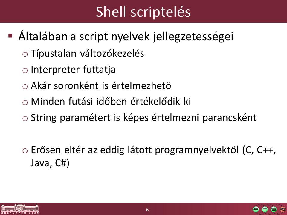 Shell scriptelés  Általában a script nyelvek jellegzetességei o Típustalan változókezelés o Interpreter futtatja o Akár soronként is értelmezhető o Minden futási időben értékelődik ki o String paramétert is képes értelmezni parancsként o Erősen eltér az eddig látott programnyelvektől (C, C++, Java, C#) 6