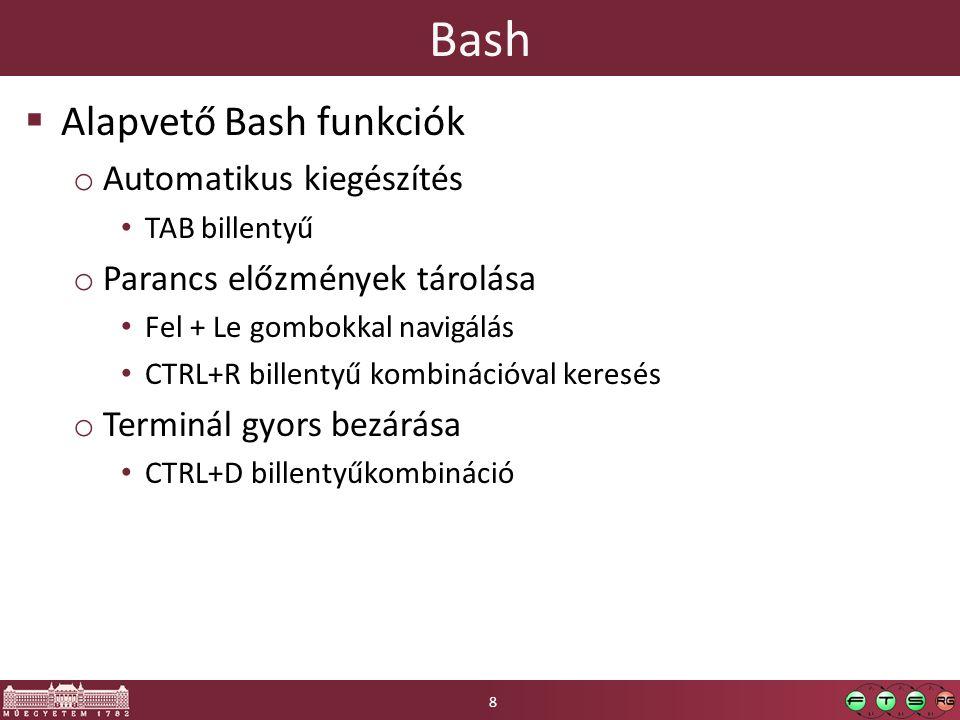 Bash  Alapvető Bash funkciók o Automatikus kiegészítés TAB billentyű o Parancs előzmények tárolása Fel + Le gombokkal navigálás CTRL+R billentyű kombinációval keresés o Terminál gyors bezárása CTRL+D billentyűkombináció 8