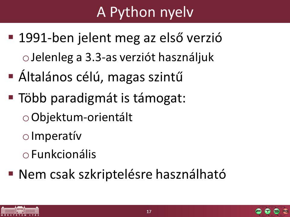 A Python nyelv  1991-ben jelent meg az első verzió o Jelenleg a 3.3-as verziót használjuk  Általános célú, magas szintű  Több paradigmát is támogat: o Objektum-orientált o Imperatív o Funkcionális  Nem csak szkriptelésre használható 17