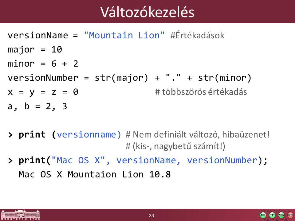 Változókezelés versionName = Mountain Lion #Értékadások major = 10 minor = 6 + 2 versionNumber = str(major) + . + str(minor) x = y = z = 0 # többszörös értékadás a, b = 2, 3 > print (versionname) # Nem definiált változó, hibaüzenet.