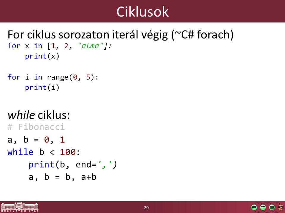 Ciklusok For ciklus sorozaton iterál végig (~C# forach) for x in [1, 2, alma ]: print(x) for i in range(0, 5): print(i) while ciklus: # Fibonacci a, b = 0, 1 while b < 100: print(b, end= , ) a, b = b, a+b 29