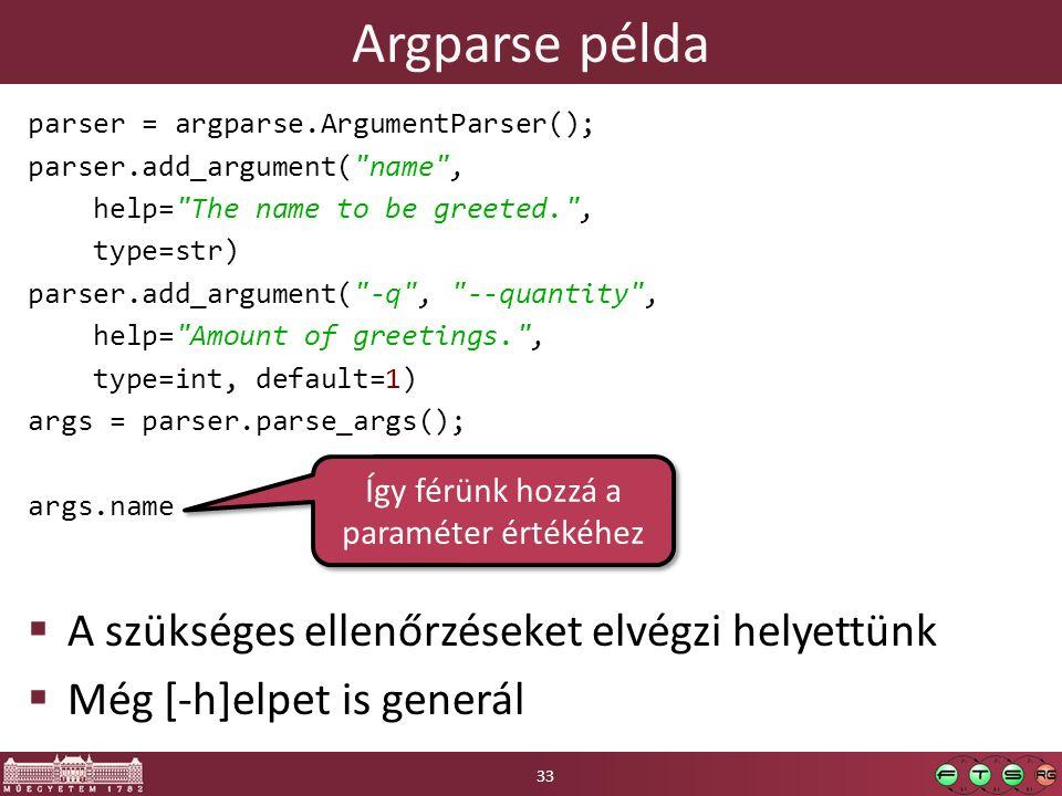 Argparse példa parser = argparse.ArgumentParser(); parser.add_argument( name , help= The name to be greeted. , type=str) parser.add_argument( -q , --quantity , help= Amount of greetings. , type=int, default=1) args = parser.parse_args(); args.name  A szükséges ellenőrzéseket elvégzi helyettünk  Még [-h]elpet is generál 33 Így férünk hozzá a paraméter értékéhez
