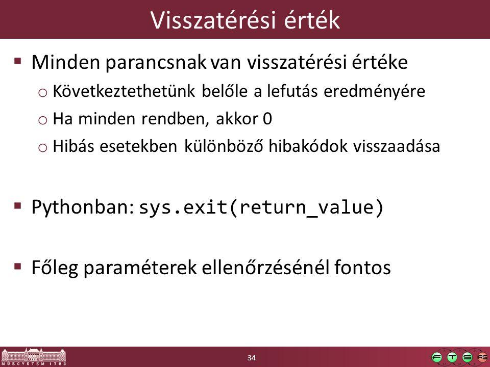 Visszatérési érték  Minden parancsnak van visszatérési értéke o Következtethetünk belőle a lefutás eredményére o Ha minden rendben, akkor 0 o Hibás esetekben különböző hibakódok visszaadása  Pythonban: sys.exit(return_value)  Főleg paraméterek ellenőrzésénél fontos 34