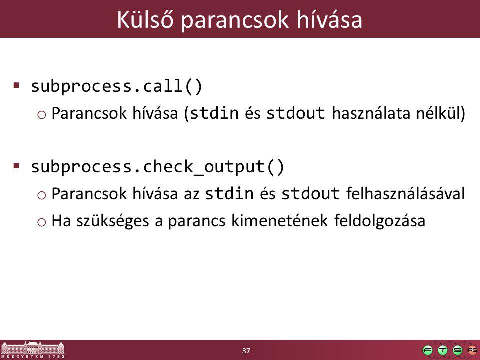 Külső parancsok hívása  subprocess.call() o Parancsok hívása ( stdin és stdout használata nélkül)  subprocess.check_output() o Parancsok hívása az stdin és stdout felhasználásával o Ha szükséges a parancs kimenetének feldolgozása 37