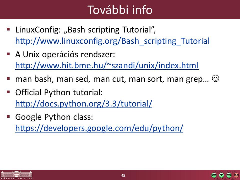 "További info  LinuxConfig: ""Bash scripting Tutorial , http://www.linuxconfig.org/Bash_scripting_Tutorial http://www.linuxconfig.org/Bash_scripting_Tutorial  A Unix operációs rendszer: http://www.hit.bme.hu/~szandi/unix/index.html http://www.hit.bme.hu/~szandi/unix/index.html  man bash, man sed, man cut, man sort, man grep…  Official Python tutorial: http://docs.python.org/3.3/tutorial/ http://docs.python.org/3.3/tutorial/  Google Python class: https://developers.google.com/edu/python/ https://developers.google.com/edu/python/ 45"