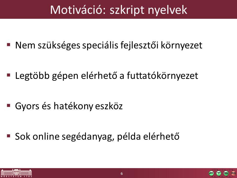 Motiváció: szkript nyelvek  Nem szükséges speciális fejlesztői környezet  Legtöbb gépen elérhető a futtatókörnyezet  Gyors és hatékony eszköz  Sok online segédanyag, példa elérhető 6