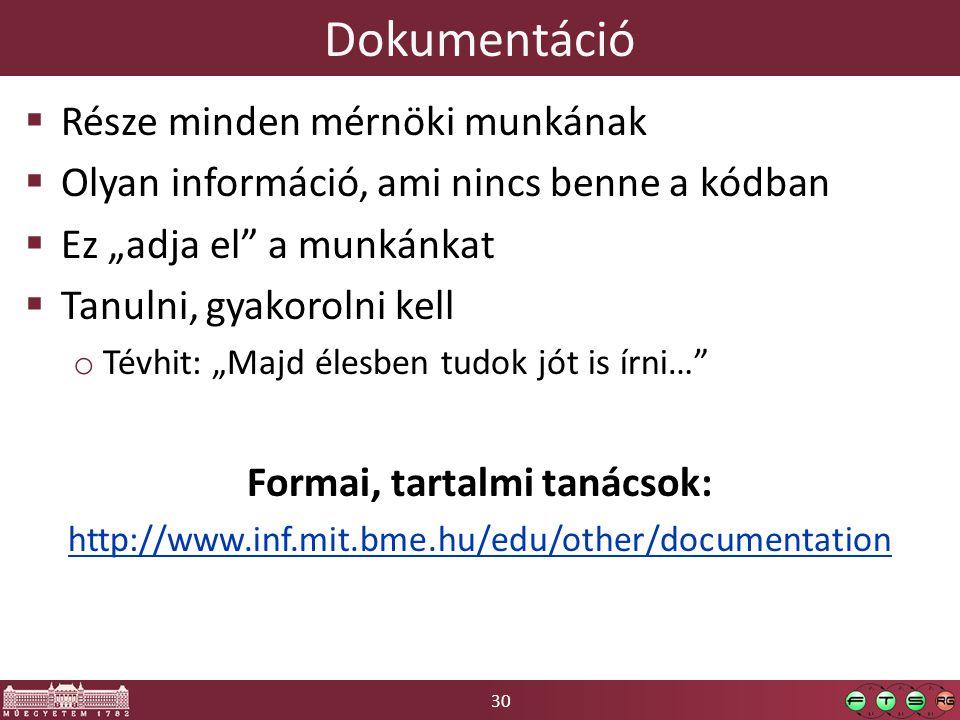 """30 Dokumentáció  Része minden mérnöki munkának  Olyan információ, ami nincs benne a kódban  Ez """"adja el a munkánkat  Tanulni, gyakorolni kell o Tévhit: """"Majd élesben tudok jót is írni… Formai, tartalmi tanácsok: http://www.inf.mit.bme.hu/edu/other/documentation"""