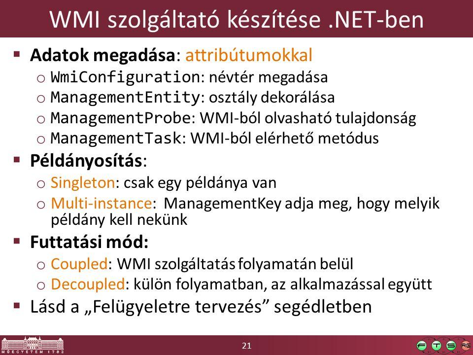 """21 WMI szolgáltató készítése.NET-ben  Adatok megadása: attribútumokkal o WmiConfiguration : névtér megadása o ManagementEntity : osztály dekorálása o ManagementProbe : WMI-ból olvasható tulajdonság o ManagementTask : WMI-ból elérhető metódus  Példányosítás: o Singleton: csak egy példánya van o Multi-instance: ManagementKey adja meg, hogy melyik példány kell nekünk  Futtatási mód: o Coupled: WMI szolgáltatás folyamatán belül o Decoupled: külön folyamatban, az alkalmazással együtt  Lásd a """"Felügyeletre tervezés segédletben"""