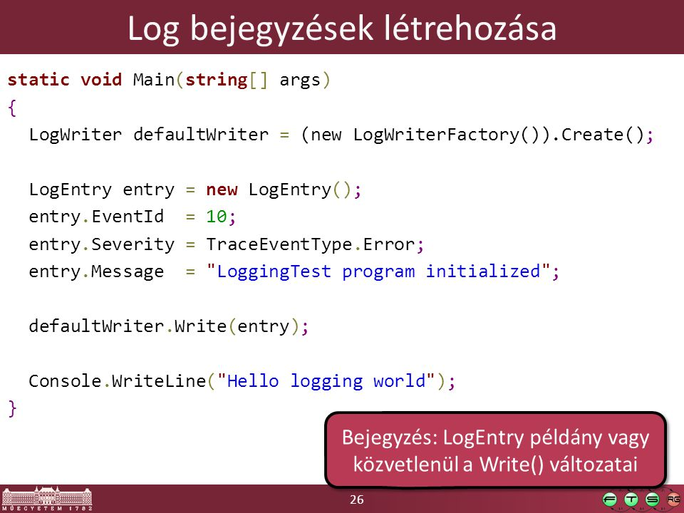 26 Log bejegyzések létrehozása static void Main(string[] args) { LogWriter defaultWriter = (new LogWriterFactory()).Create(); LogEntry entry = new Log