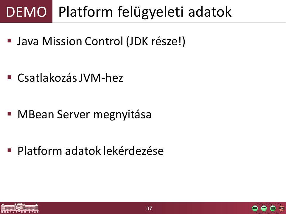 37 DEMO  Java Mission Control (JDK része!)  Csatlakozás JVM-hez  MBean Server megnyitása  Platform adatok lekérdezése Platform felügyeleti adatok