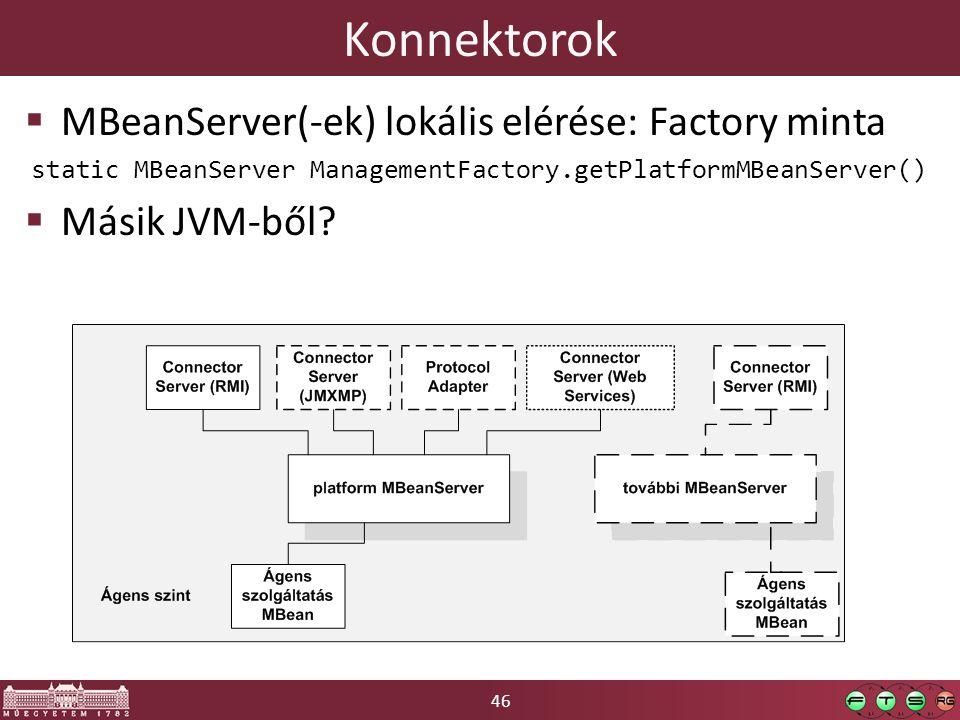 46 Konnektorok  MBeanServer(-ek) lokális elérése: Factory minta static MBeanServer ManagementFactory.getPlatformMBeanServer()  Másik JVM-ből