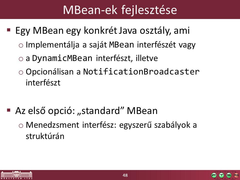 """48 MBean-ek fejlesztése  Egy MBean egy konkrét Java osztály, ami o Implementálja a saját MBean interfészét vagy o a DynamicMBean interfészt, illetve o Opcionálisan a NotificationBroadcaster interfészt  Az első opció: """"standard MBean o Menedzsment interfész: egyszerű szabályok a struktúrán"""