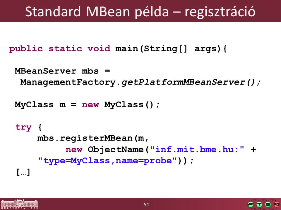 51 Standard MBean példa – regisztráció public static void main(String[] args){ MBeanServer mbs = ManagementFactory.getPlatformMBeanServer(); MyClass m = new MyClass(); try { mbs.registerMBean(m, new ObjectName( inf.mit.bme.hu: + type=MyClass,name=probe )); […]