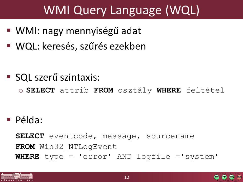 12 WMI Query Language (WQL)  WMI: nagy mennyiségű adat  WQL: keresés, szűrés ezekben  SQL szerű szintaxis: oSELECT attrib FROM osztály WHERE feltét