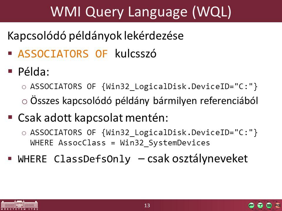 13 WMI Query Language (WQL) Kapcsolódó példányok lekérdezése  ASSOCIATORS OF kulcsszó  Példa: o ASSOCIATORS OF {Win32_LogicalDisk.DeviceID=