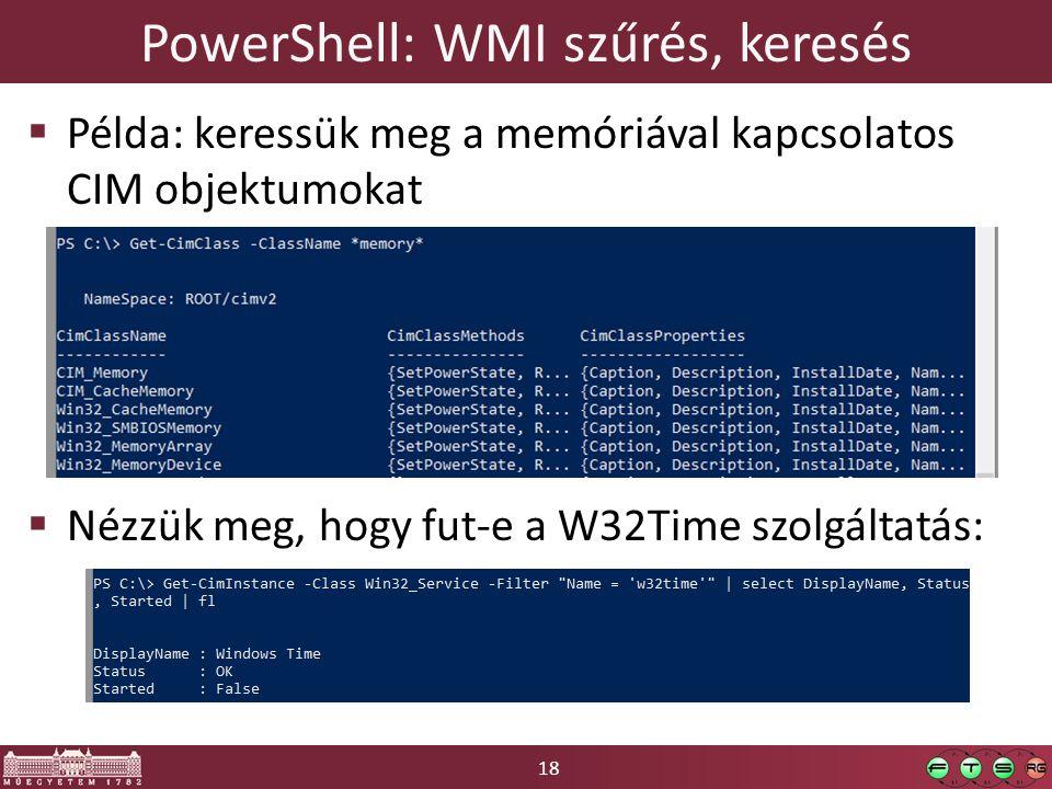 18 PowerShell: WMI szűrés, keresés  Példa: keressük meg a memóriával kapcsolatos CIM objektumokat  Nézzük meg, hogy fut-e a W32Time szolgáltatás:
