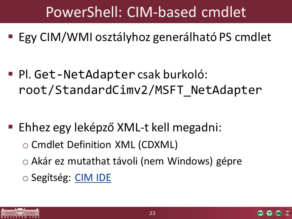 23 PowerShell: CIM-based cmdlet  Egy CIM/WMI osztályhoz generálható PS cmdlet  Pl. Get-NetAdapter csak burkoló: root/StandardCimv2/MSFT_NetAdapter 