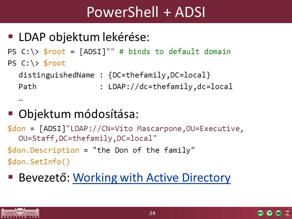 24 PowerShell + ADSI  LDAP objektum lekérése: PS C:\> $root = [ADSI] # binds to default domain PS C:\> $root distinguishedName : {DC=thefamily,DC=local} Path : LDAP://dc=thefamily,dc=local …  Objektum módosítása: $don = [ADSI] LDAP://CN=Vito Mascarpone,OU=Executive, OU=Staff,DC=thefamily,DC=local $don.Description = the Don of the family $don.SetInfo()  Bevezető: Working with Active DirectoryWorking with Active Directory