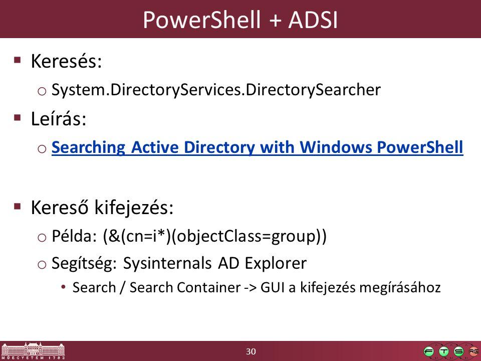30 PowerShell + ADSI  Keresés: o System.DirectoryServices.DirectorySearcher  Leírás: o Searching Active Directory with Windows PowerShell Searching Active Directory with Windows PowerShell  Kereső kifejezés: o Példa: (&(cn=i*)(objectClass=group)) o Segítség: Sysinternals AD Explorer Search / Search Container -> GUI a kifejezés megírásához