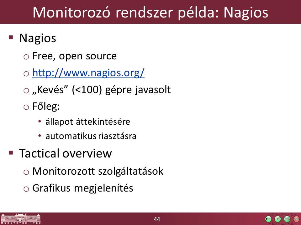 """44 Monitorozó rendszer példa: Nagios  Nagios o Free, open source o http://www.nagios.org/ http://www.nagios.org/ o """"Kevés (<100) gépre javasolt o Főleg: állapot áttekintésére automatikus riasztásra  Tactical overview o Monitorozott szolgáltatások o Grafikus megjelenítés"""
