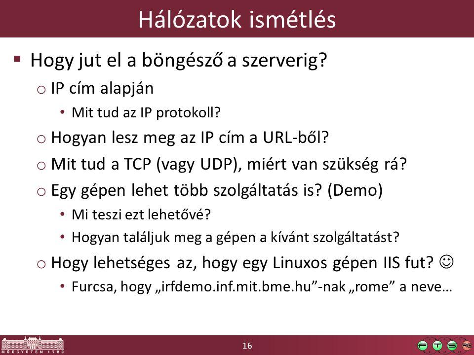 16 Hálózatok ismétlés  Hogy jut el a böngésző a szerverig? o IP cím alapján Mit tud az IP protokoll? o Hogyan lesz meg az IP cím a URL-ből? o Mit tud
