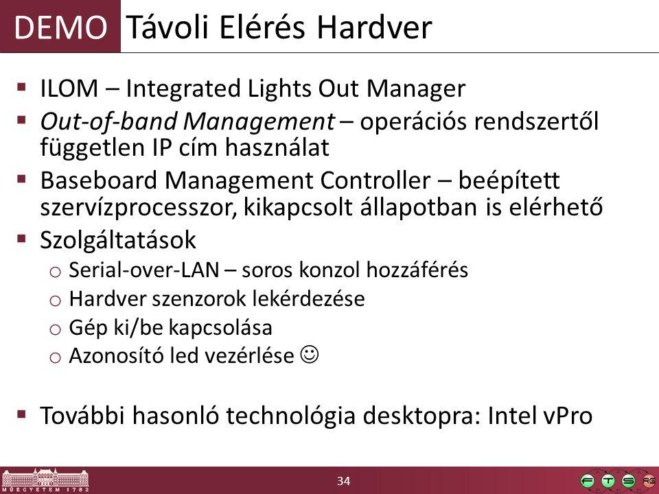 34 DEMO  ILOM – Integrated Lights Out Manager  Out-of-band Management – operációs rendszertől független IP cím használat  Baseboard Management Controller – beépített szervízprocesszor, kikapcsolt állapotban is elérhető  Szolgáltatások o Serial-over-LAN – soros konzol hozzáférés o Hardver szenzorok lekérdezése o Gép ki/be kapcsolása o Azonosító led vezérlése  További hasonló technológia desktopra: Intel vPro Távoli Elérés Hardver