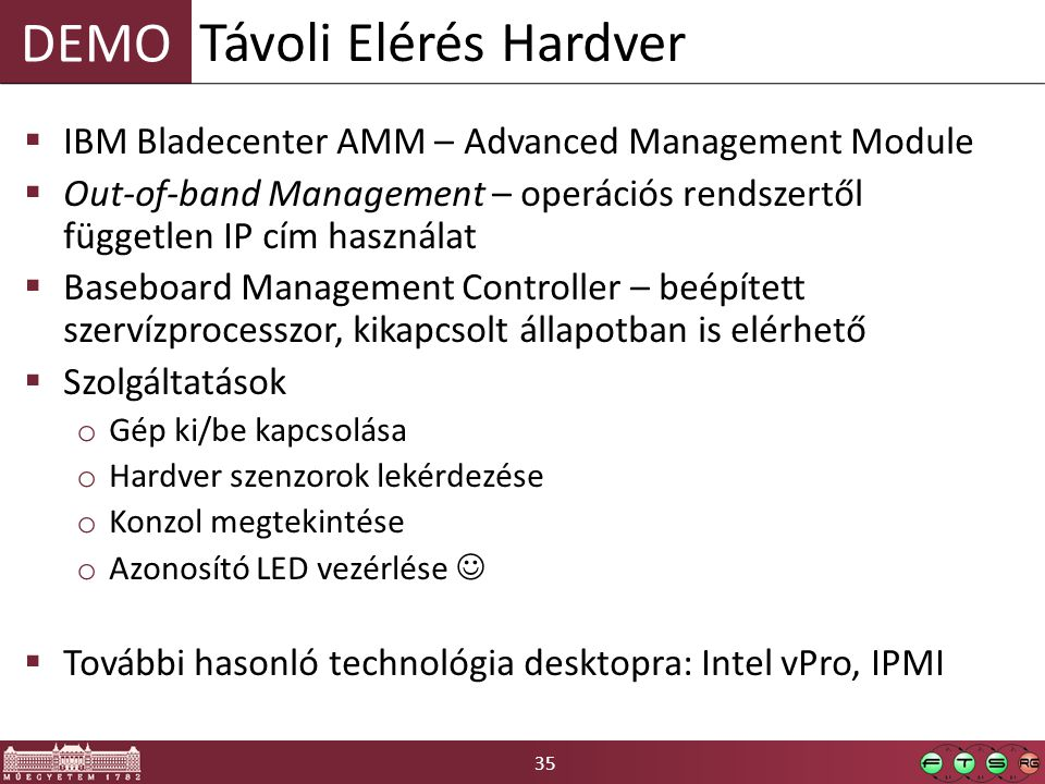 35 DEMO  IBM Bladecenter AMM – Advanced Management Module  Out-of-band Management – operációs rendszertől független IP cím használat  Baseboard Management Controller – beépített szervízprocesszor, kikapcsolt állapotban is elérhető  Szolgáltatások o Gép ki/be kapcsolása o Hardver szenzorok lekérdezése o Konzol megtekintése o Azonosító LED vezérlése  További hasonló technológia desktopra: Intel vPro, IPMI Távoli Elérés Hardver