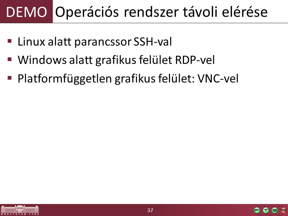 37 DEMO  Linux alatt parancssor SSH-val  Windows alatt grafikus felület RDP-vel  Platformfüggetlen grafikus felület: VNC-vel Operációs rendszer távoli elérése