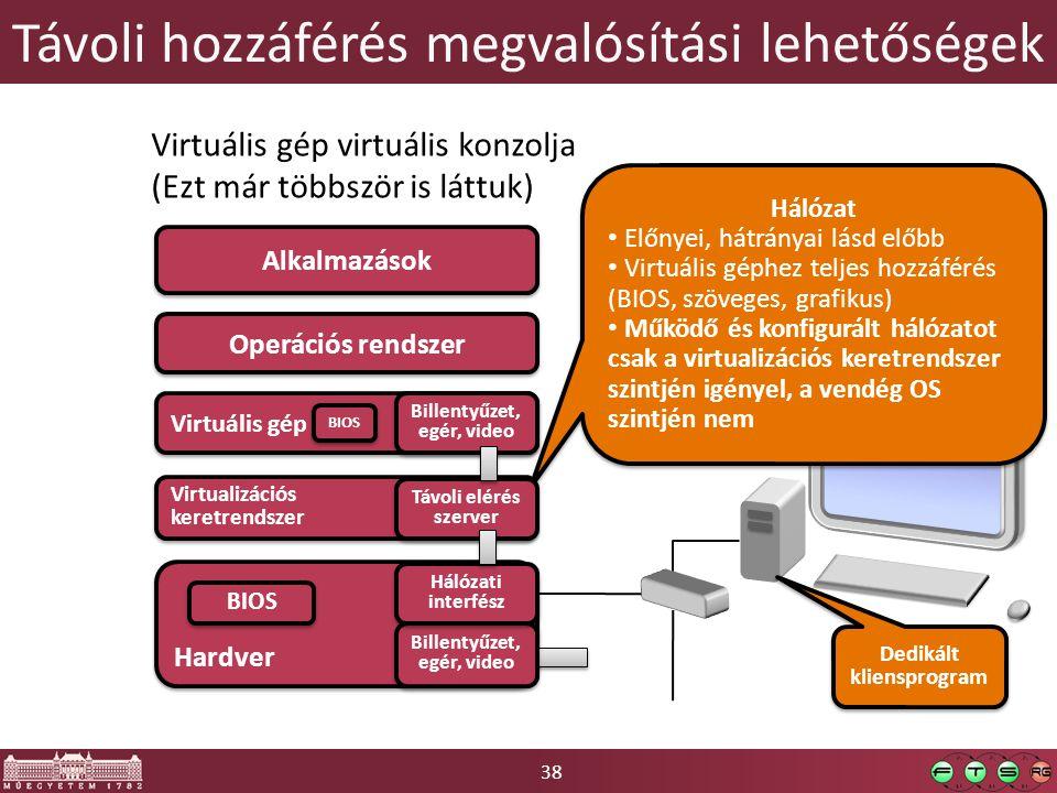 38 Hardver Távoli hozzáférés megvalósítási lehetőségek Operációs rendszer Alkalmazások Billentyűzet, egér, video Billentyűzet, egér, video Virtuális gép virtuális konzolja (Ezt már többször is láttuk) Hálózat Előnyei, hátrányai lásd előbb Virtuális géphez teljes hozzáférés (BIOS, szöveges, grafikus) Működő és konfigurált hálózatot csak a virtualizációs keretrendszer szintjén igényel, a vendég OS szintjén nem Hálózat Előnyei, hátrányai lásd előbb Virtuális géphez teljes hozzáférés (BIOS, szöveges, grafikus) Működő és konfigurált hálózatot csak a virtualizációs keretrendszer szintjén igényel, a vendég OS szintjén nem Dedikált kliensprogram Hálózati interfész Virtualizációs keretrendszer Virtuális gép Billentyűzet, egér, video Billentyűzet, egér, video Távoli elérés szerver Távoli elérés szerver BIOS