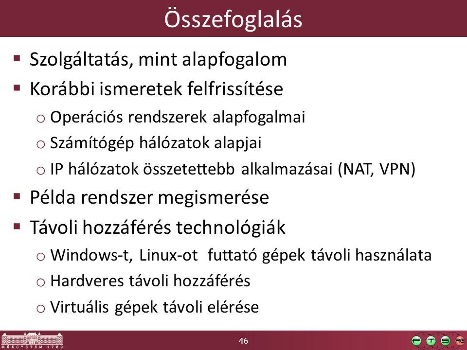 46 Összefoglalás  Szolgáltatás, mint alapfogalom  Korábbi ismeretek felfrissítése o Operációs rendszerek alapfogalmai o Számítógép hálózatok alapjai o IP hálózatok összetettebb alkalmazásai (NAT, VPN)  Példa rendszer megismerése  Távoli hozzáférés technológiák o Windows-t, Linux-ot futtató gépek távoli használata o Hardveres távoli hozzáférés o Virtuális gépek távoli elérése