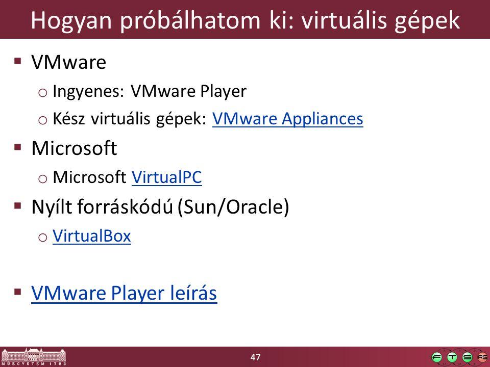 47 Hogyan próbálhatom ki: virtuális gépek  VMware o Ingyenes: VMware Player o Kész virtuális gépek: VMware AppliancesVMware Appliances  Microsoft o Microsoft VirtualPCVirtualPC  Nyílt forráskódú (Sun/Oracle) o VirtualBox VirtualBox  VMware Player leírás VMware Player leírás