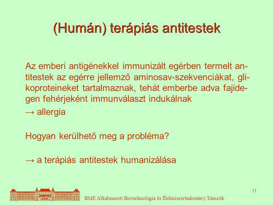 11 (Humán) terápiás antitestek Az emberi antigénekkel immunizált egérben termelt an- titestek az egérre jellemző aminosav-szekvenciákat, gli- koproteineket tartalmaznak, tehát emberbe adva fajide- gen fehérjeként immunválaszt indukálnak → allergia Hogyan kerülhető meg a probléma.
