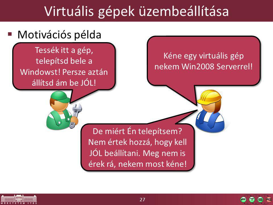 27 Virtuális gépek üzembeállítása  Motivációs példa Kéne egy virtuális gép nekem Win2008 Serverrel.