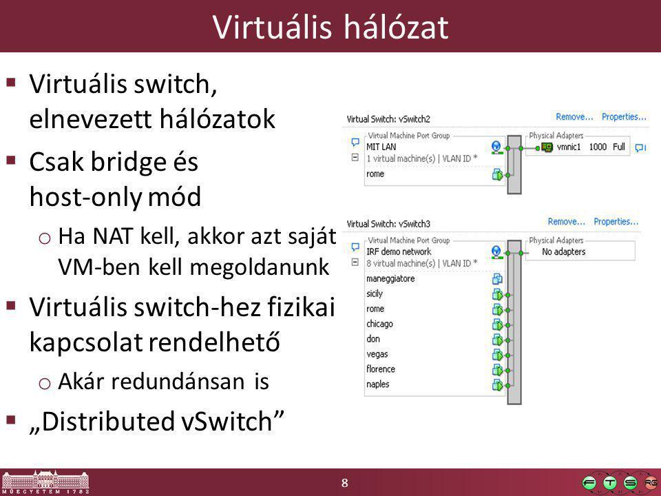 """8 Virtuális hálózat  Virtuális switch, elnevezett hálózatok  Csak bridge és host-only mód o Ha NAT kell, akkor azt saját VM-ben kell megoldanunk  Virtuális switch-hez fizikai kapcsolat rendelhető o Akár redundánsan is  """"Distributed vSwitch"""