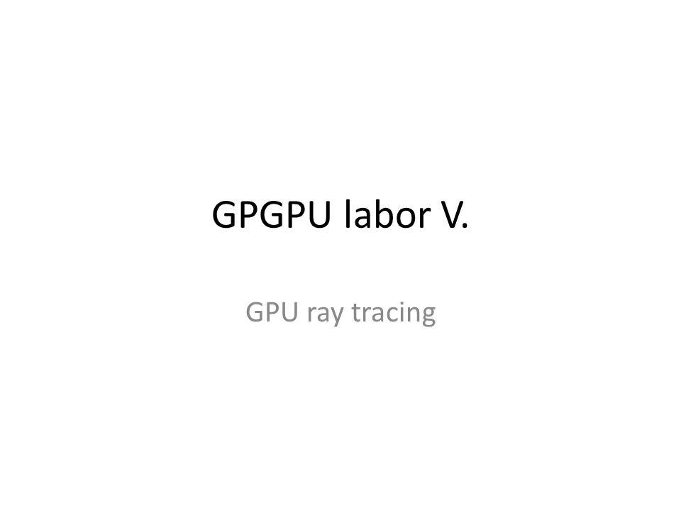 Kezdeti teendők Tantárgy honlapja, GPU ray tracing A labor kiindulási alapjának letöltése (lab5_base.zip), kitömörítés a D:\GPGPU\ könyvtárba D:\GPGPU\labs\lab5\lab5_glsl\lab5_glsl.sln indítása Project tulajdonságai – Configuration Properties – Debugging – Working Directory = $(ProjectDir)\..\..\bin