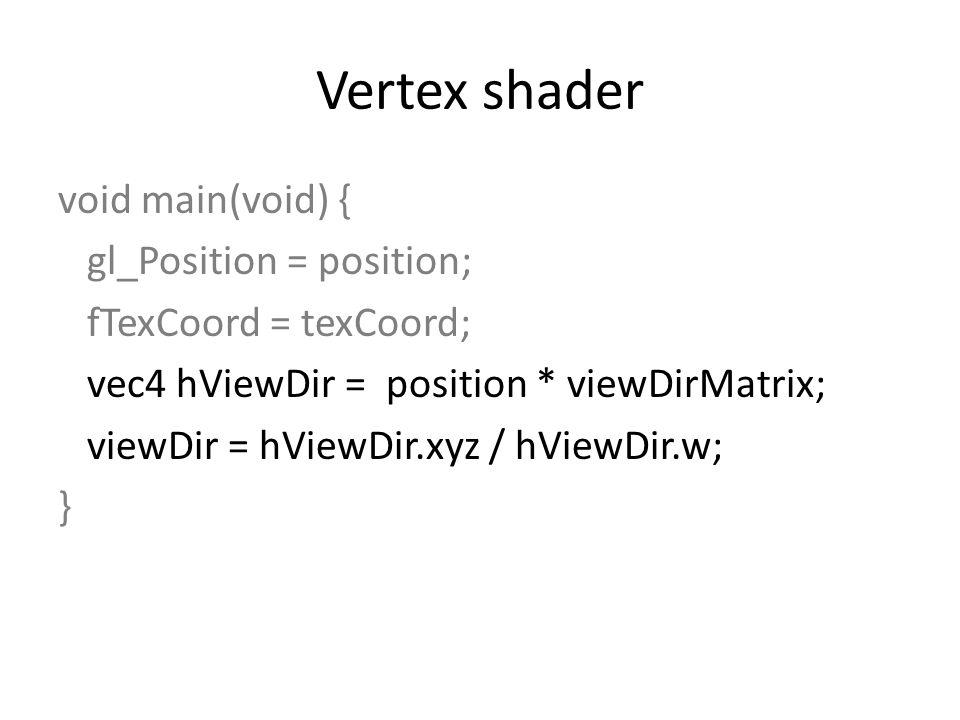 Vertex shader void main(void) { gl_Position = position; fTexCoord = texCoord; vec4 hViewDir = position * viewDirMatrix; viewDir = hViewDir.xyz / hViewDir.w; }