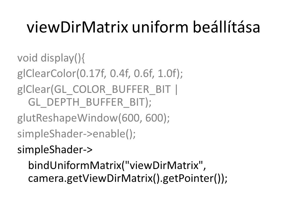 viewDirMatrix uniform beállítása void display(){ glClearColor(0.17f, 0.4f, 0.6f, 1.0f); glClear(GL_COLOR_BUFFER_BIT | GL_DEPTH_BUFFER_BIT); glutReshapeWindow(600, 600); simpleShader->enable(); simpleShader-> bindUniformMatrix( viewDirMatrix , camera.getViewDirMatrix().getPointer());