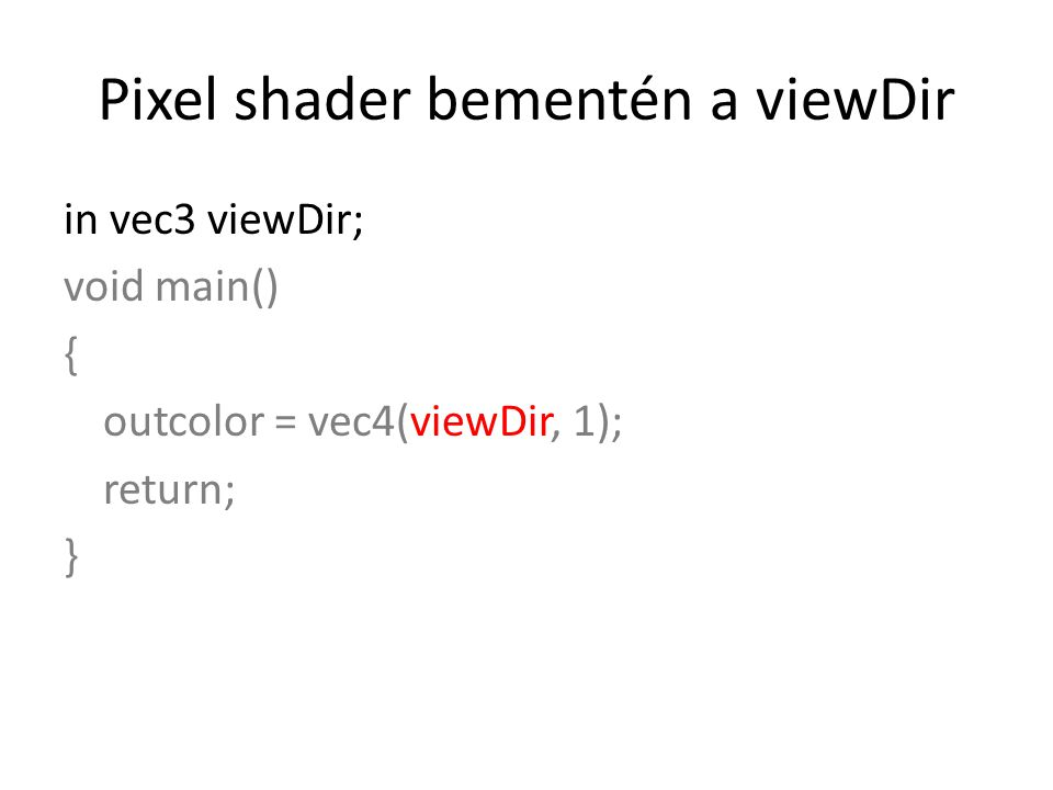 Pixel shader bementén a viewDir in vec3 viewDir; void main() { outcolor = vec4(viewDir, 1); return; }