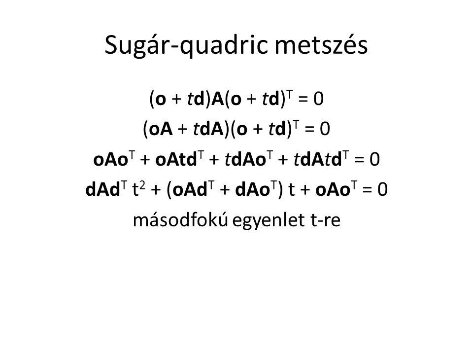Sugár-quadric metszés (o + td)A(o + td) T = 0 (oA + tdA)(o + td) T = 0 oAo T + oAtd T + tdAo T + tdAtd T = 0 dAd T t 2 + (oAd T + dAo T ) t + oAo T = 0 másodfokú egyenlet t-re