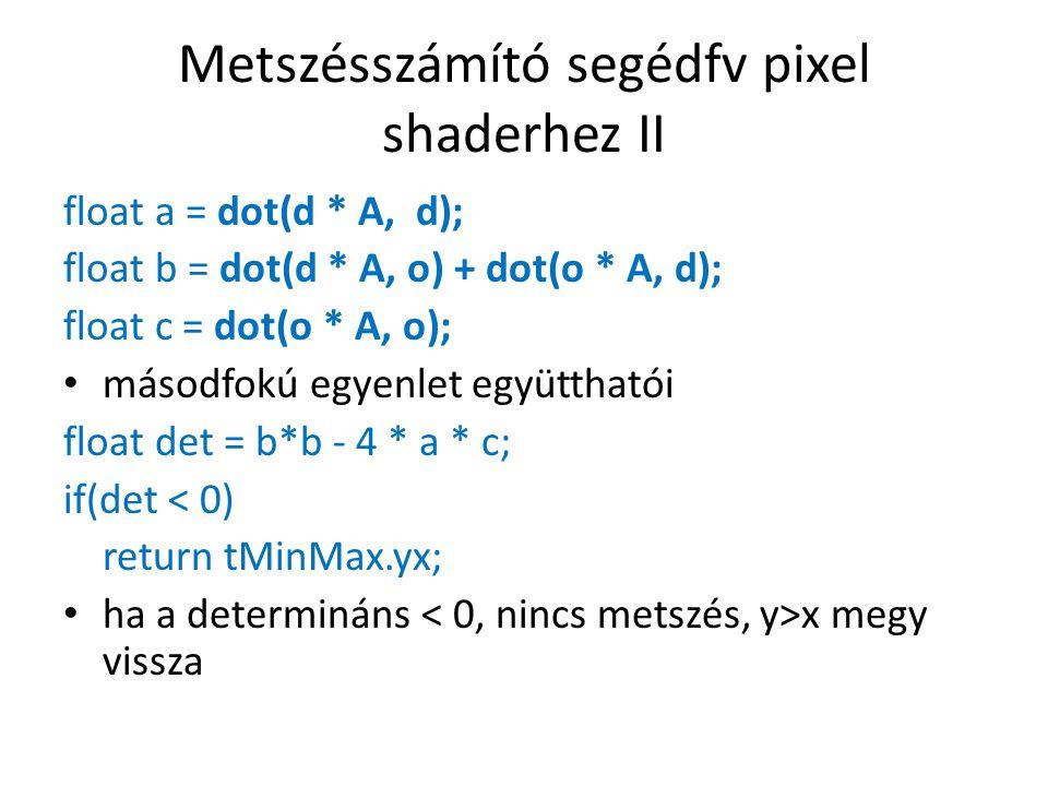 Metszésszámító segédfv pixel shaderhez II float a = dot(d * A, d); float b = dot(d * A, o) + dot(o * A, d); float c = dot(o * A, o); másodfokú egyenlet együtthatói float det = b*b - 4 * a * c; if(det < 0) return tMinMax.yx; ha a determináns x megy vissza