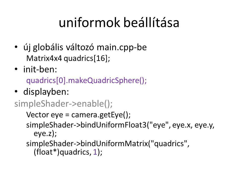uniformok beállítása új globális változó main.cpp-be Matrix4x4 quadrics[16]; init-ben: quadrics[0].makeQuadricSphere(); displayben: simpleShader->enable(); Vector eye = camera.getEye(); simpleShader->bindUniformFloat3( eye , eye.x, eye.y, eye.z); simpleShader->bindUniformMatrix( quadrics , (float*)quadrics, 1);