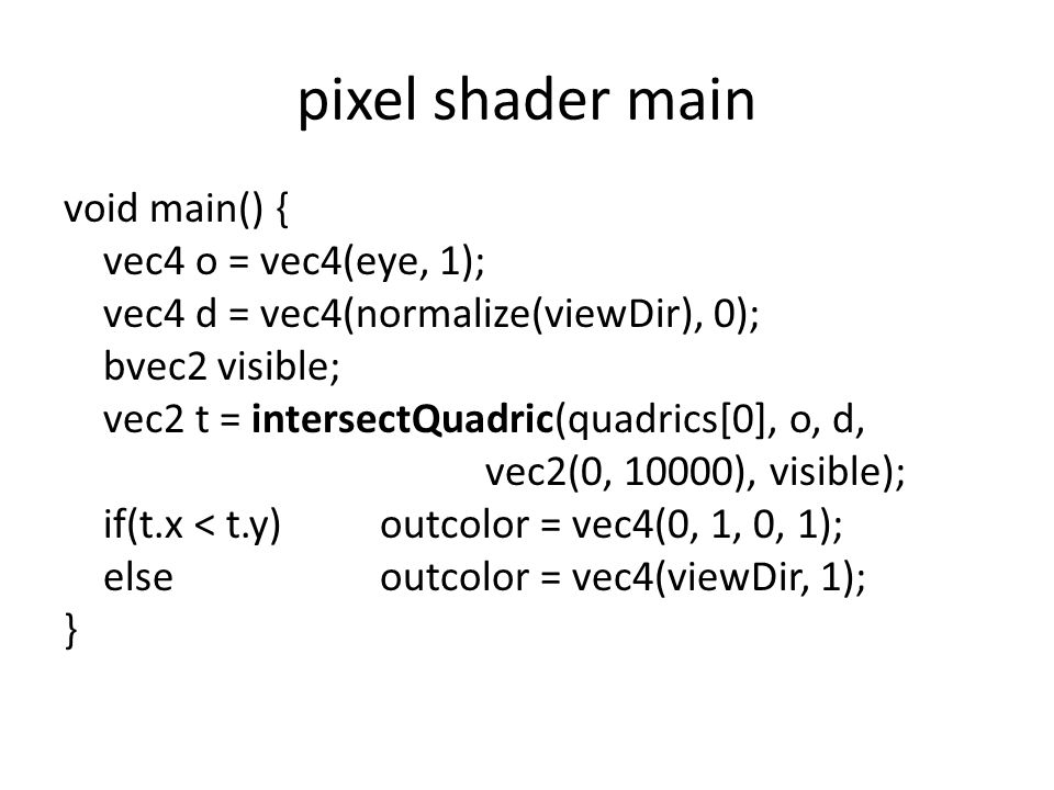 pixel shader main void main() { vec4 o = vec4(eye, 1); vec4 d = vec4(normalize(viewDir), 0); bvec2 visible; vec2 t = intersectQuadric(quadrics[0], o, d, vec2(0, 10000), visible); if(t.x < t.y)outcolor = vec4(0, 1, 0, 1); elseoutcolor = vec4(viewDir, 1); }