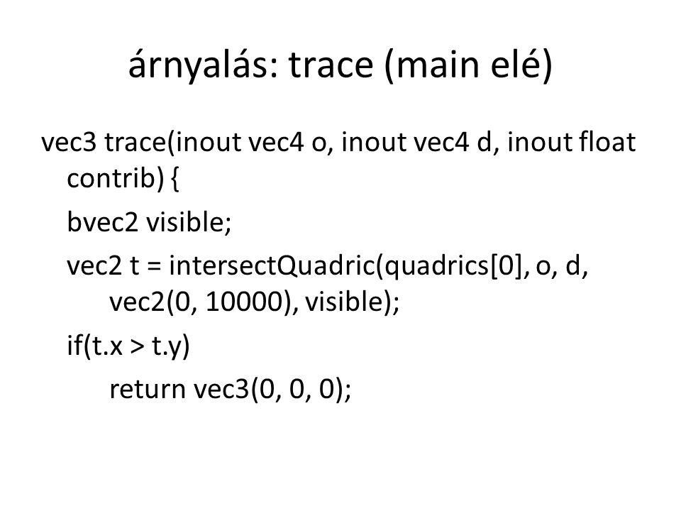árnyalás: trace (main elé) vec3 trace(inout vec4 o, inout vec4 d, inout float contrib) { bvec2 visible; vec2 t = intersectQuadric(quadrics[0], o, d, vec2(0, 10000), visible); if(t.x > t.y) return vec3(0, 0, 0);