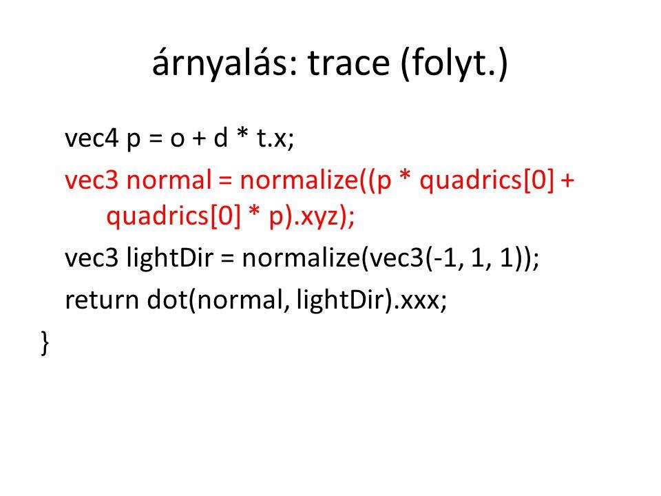 árnyalás: trace (folyt.) vec4 p = o + d * t.x; vec3 normal = normalize((p * quadrics[0] + quadrics[0] * p).xyz); vec3 lightDir = normalize(vec3(-1, 1,