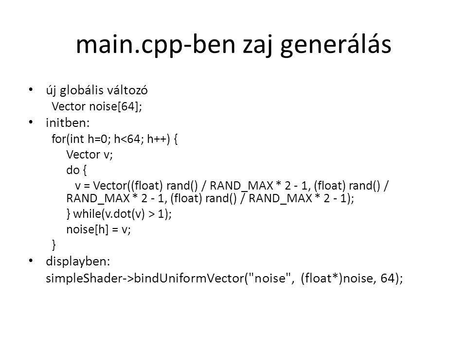 main.cpp-ben zaj generálás új globális változó Vector noise[64]; initben: for(int h=0; h<64; h++) { Vector v; do { v = Vector((float) rand() / RAND_MAX * 2 - 1, (float) rand() / RAND_MAX * 2 - 1, (float) rand() / RAND_MAX * 2 - 1); } while(v.dot(v) > 1); noise[h] = v; } displayben: simpleShader->bindUniformVector( noise , (float*)noise, 64);