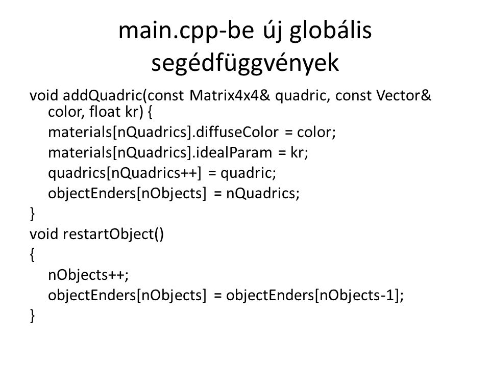 main.cpp-be új globális segédfüggvények void addQuadric(const Matrix4x4& quadric, const Vector& color, float kr) { materials[nQuadrics].diffuseColor = color; materials[nQuadrics].idealParam = kr; quadrics[nQuadrics++] = quadric; objectEnders[nObjects] = nQuadrics; } void restartObject() { nObjects++; objectEnders[nObjects] = objectEnders[nObjects-1]; }